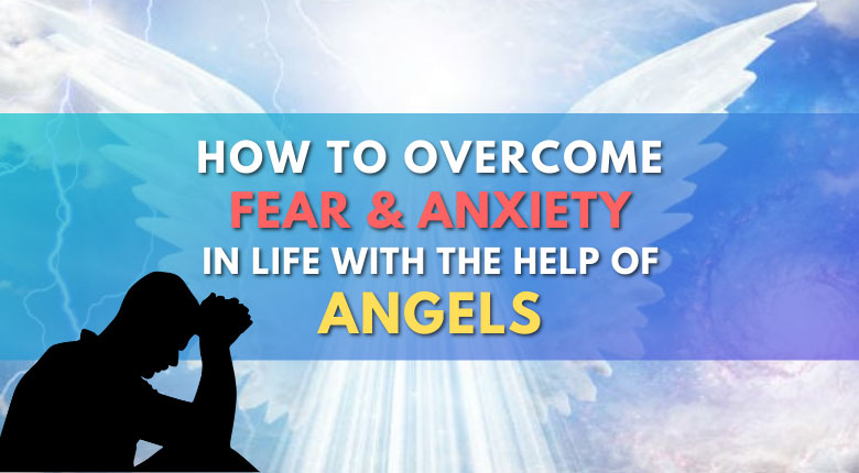 5 Things You Can Do To Overcome Fear And Anxiety With The Help Of Angels